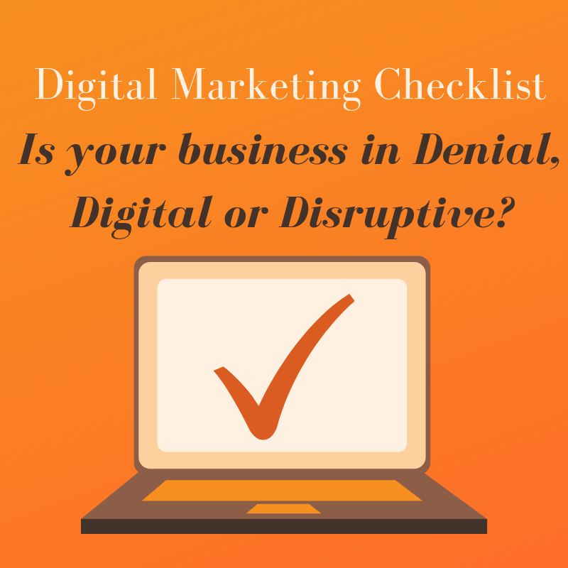 Digital Marketing Checklist ... Is your business in Denial, Digital or Disruptive?