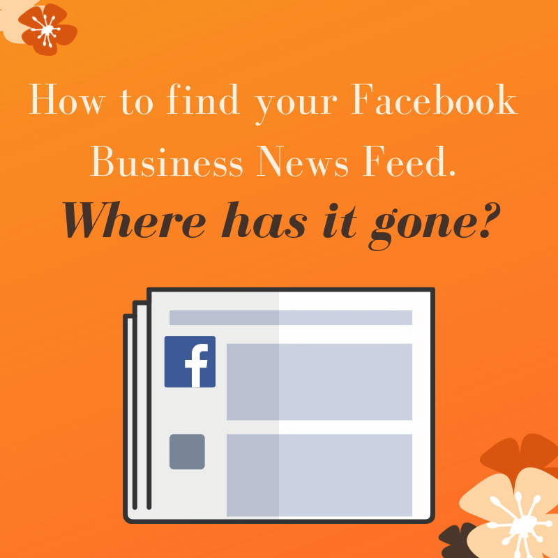 How to find your Facebook Business News Feed. Where has it gone?