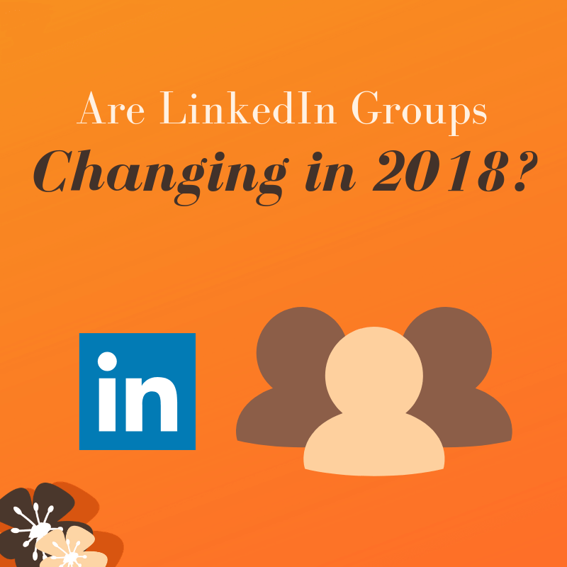 Are Linkedin Groups changing in 2018?